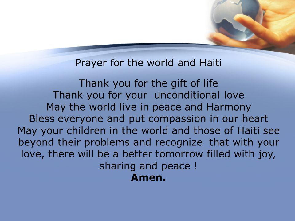 Prayer for the world and Haiti Thank you for the gift of life Thank you for your unconditional love May the world live in peace and Harmony Bless ever