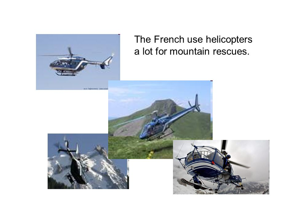 The French use helicopters a lot for mountain rescues.