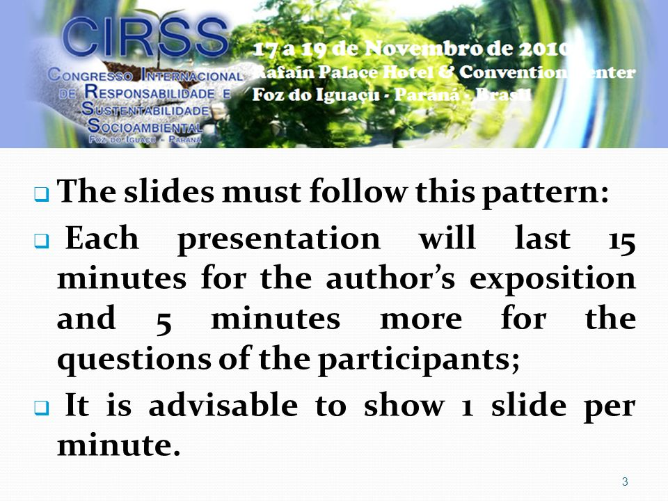 3 The slides must follow this pattern: Each presentation will last 15 minutes for the authors exposition and 5 minutes more for the questions of the participants; It is advisable to show 1 slide per minute.
