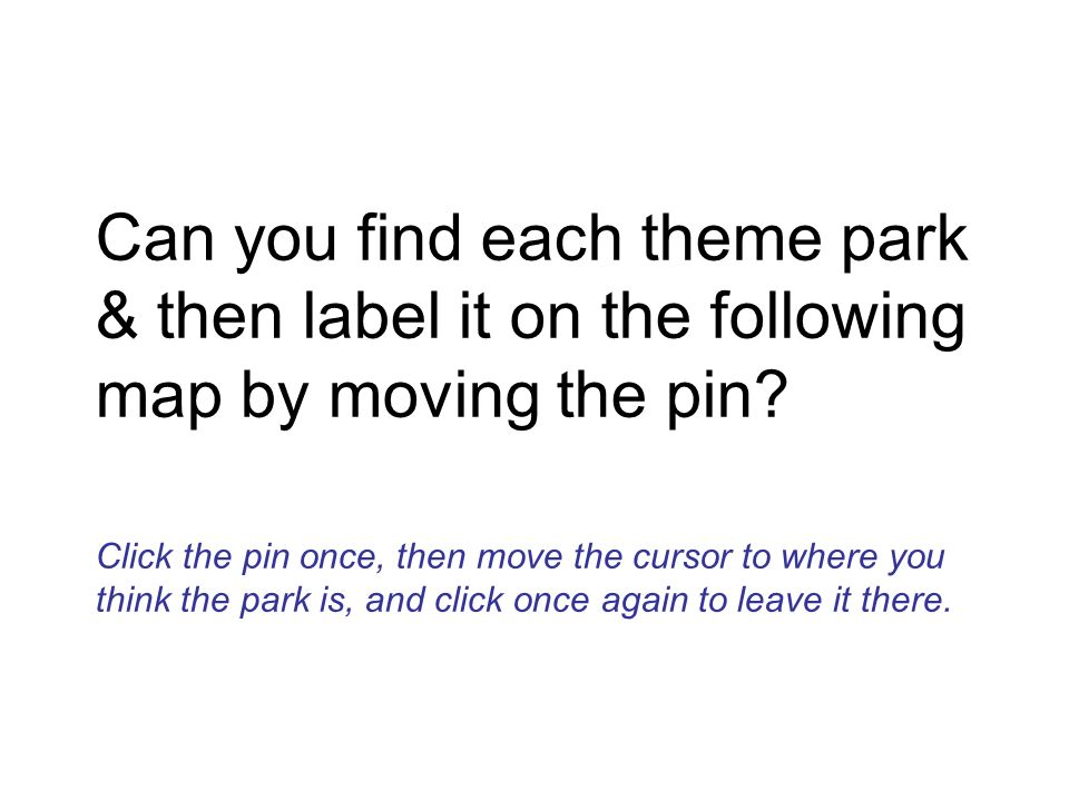 Can you find each theme park & then label it on the following map by moving the pin? Click the pin once, then move the cursor to where you think the p