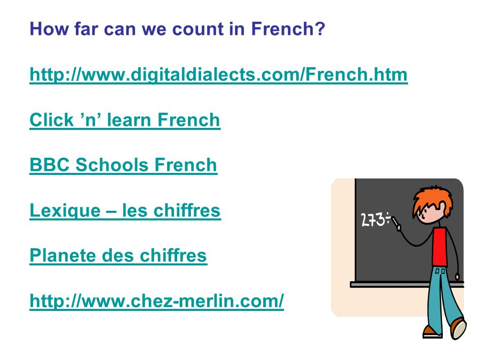 How far can we count in French? http://www.digitaldialects.com/French.htm Click n learn French BBC Schools French Lexique – les chiffres Planete des c