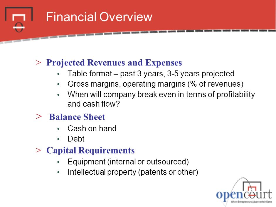 Financial Overview >Projected Revenues and Expenses Table format – past 3 years, 3-5 years projected Gross margins, operating margins (% of revenues) When will company break even in terms of profitability and cash flow.