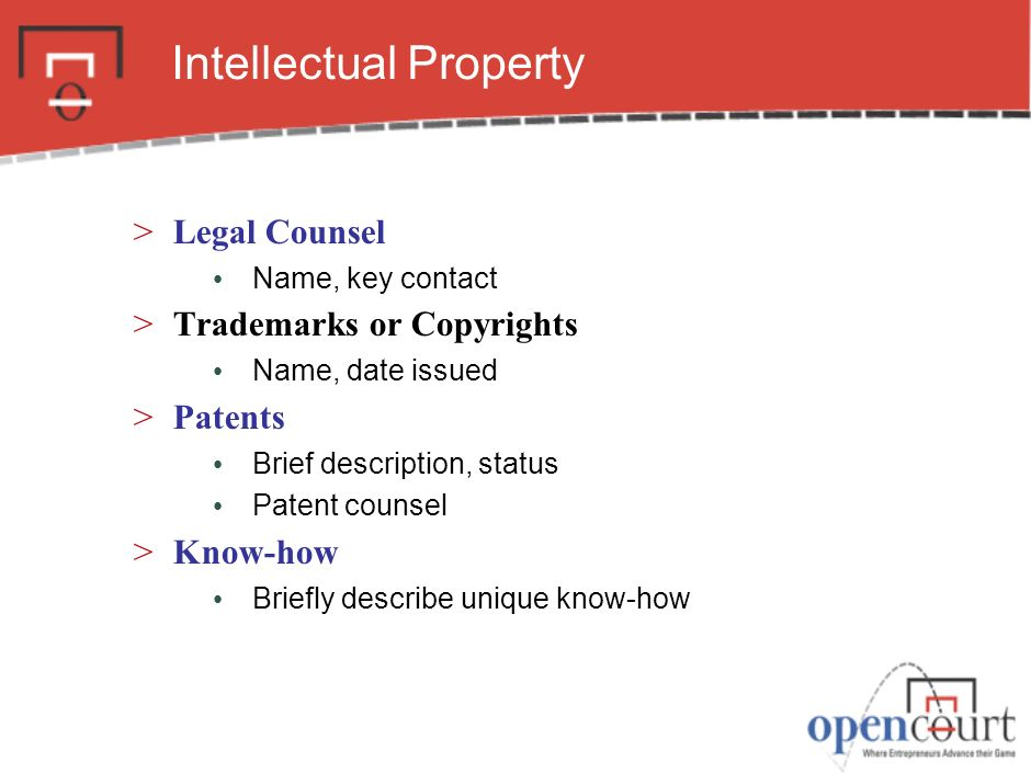 Intellectual Property >Legal Counsel Name, key contact >Trademarks or Copyrights Name, date issued >Patents Brief description, status Patent counsel >Know-how Briefly describe unique know-how