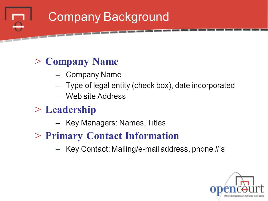 Company Background >Company Name –Company Name –Type of legal entity (check box), date incorporated –Web site Address >Leadership –Key Managers: Names, Titles >Primary Contact Information –Key Contact: Mailing/e-mail address, phone #s