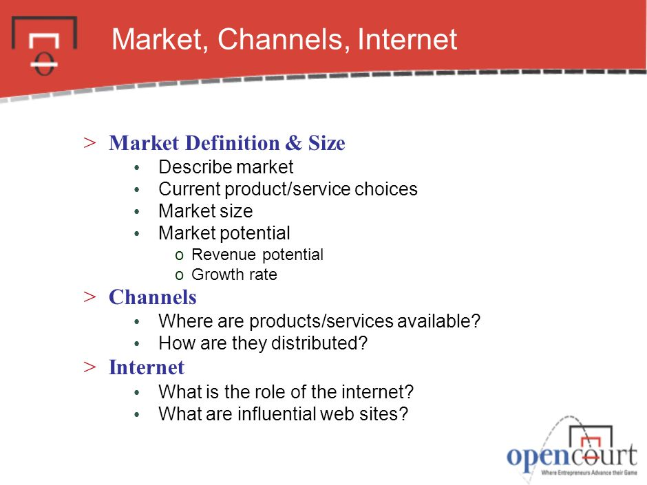 Market, Channels, Internet >Market Definition & Size Describe market Current product/service choices Market size Market potential oRevenue potential oGrowth rate >Channels Where are products/services available.