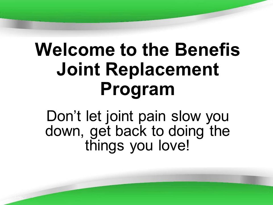 Powerpoint Templates Welcome to the Benefis Joint Replacement Program Dont let joint pain slow you down, get back to doing the things you love!