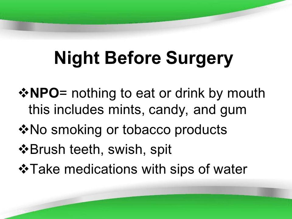 Powerpoint Templates Night Before Surgery NPO= nothing to eat or drink by mouth this includes mints, candy, and gum No smoking or tobacco products Bru