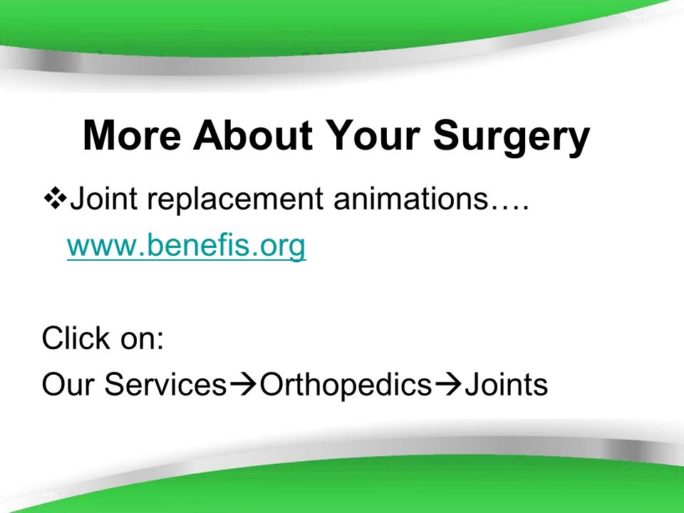 Powerpoint Templates More About Your Surgery Joint replacement animations…. www.benefis.org Click on: Our Services Orthopedics Joints