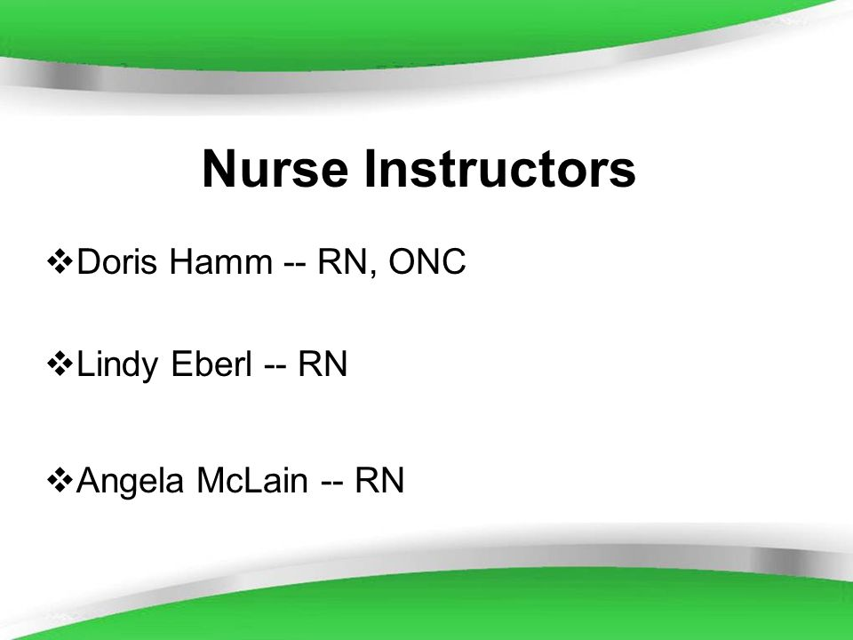Powerpoint Templates Nurse Instructors Doris Hamm -- RN, ONC Lindy Eberl -- RN Angela McLain -- RN