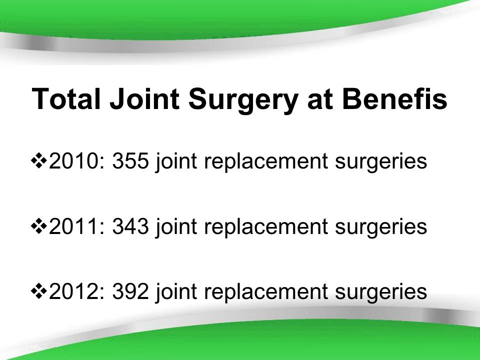 Powerpoint Templates Total Joint Surgery at Benefis 2010: 355 joint replacement surgeries 2011: 343 joint replacement surgeries 2012: 392 joint replac