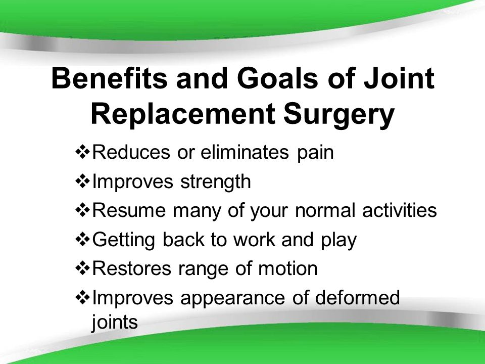 Powerpoint Templates Benefits and Goals of Joint Replacement Surgery Reduces or eliminates pain Improves strength Resume many of your normal activitie