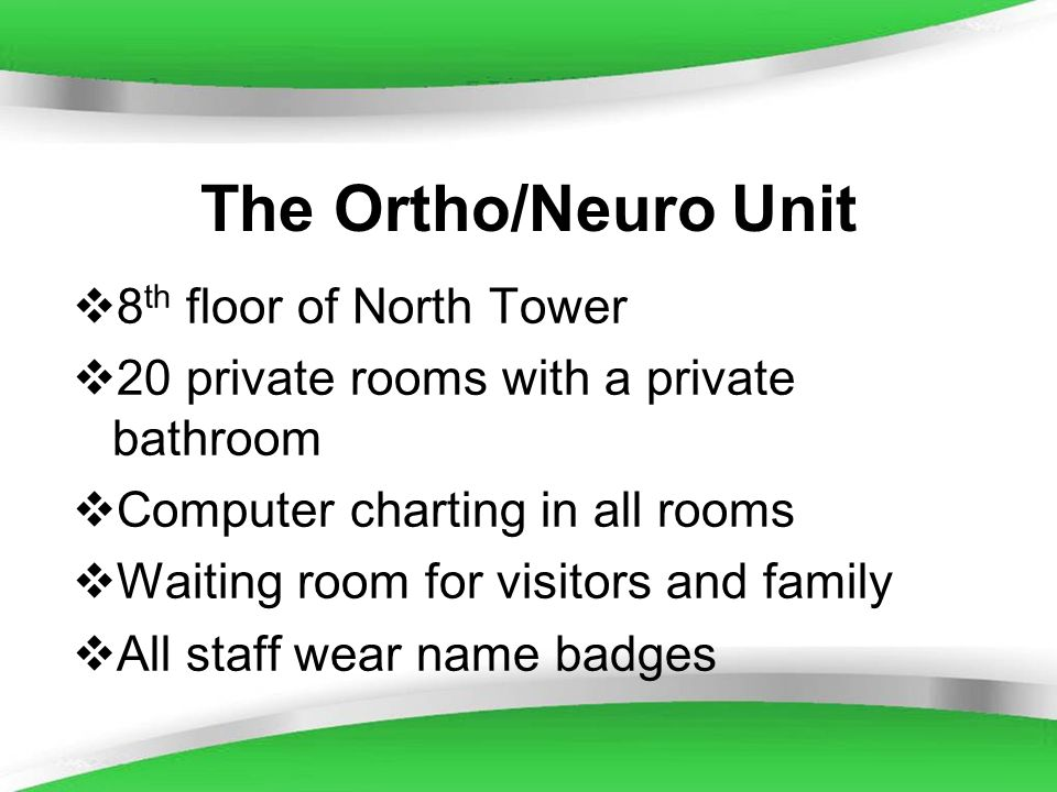 Powerpoint Templates The Ortho/Neuro Unit 8 th floor of North Tower 20 private rooms with a private bathroom Computer charting in all rooms Waiting ro