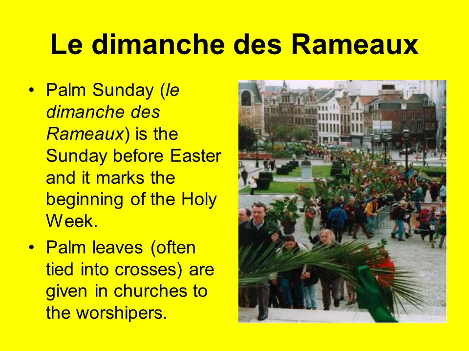 Le dimanche des Rameaux Palm Sunday (le dimanche des Rameaux) is the Sunday before Easter and it marks the beginning of the Holy Week. Palm leaves (of