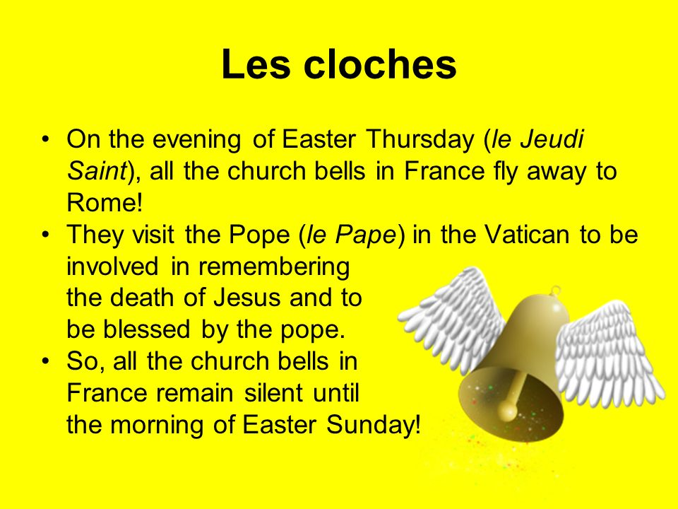 Les cloches On the evening of Easter Thursday (le Jeudi Saint), all the church bells in France fly away to Rome! They visit the Pope (le Pape) in the