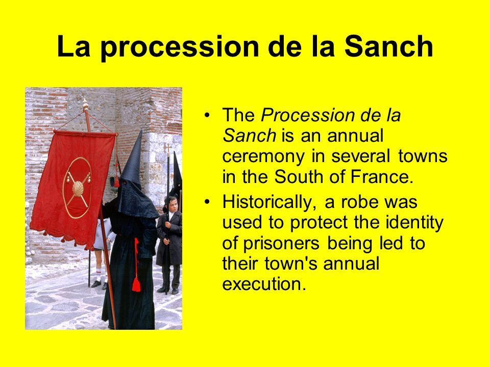 La procession de la Sanch The Procession de la Sanch is an annual ceremony in several towns in the South of France. Historically, a robe was used to p