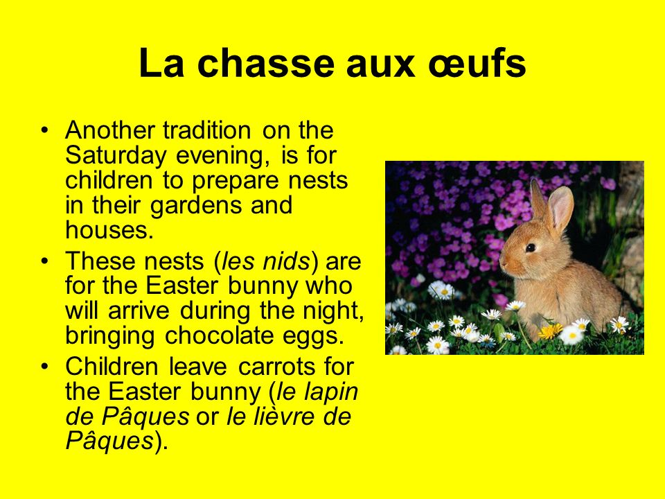 La chasse aux œufs Another tradition on the Saturday evening, is for children to prepare nests in their gardens and houses. These nests (les nids) are