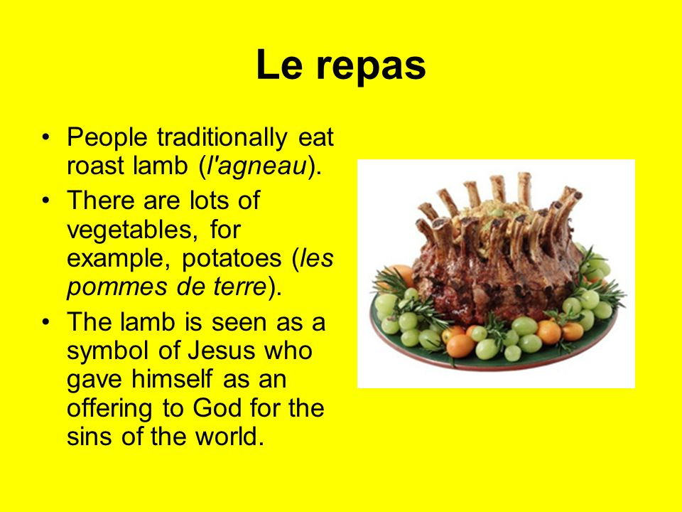 Le repas People traditionally eat roast lamb (l'agneau). There are lots of vegetables, for example, potatoes (les pommes de terre). The lamb is seen a