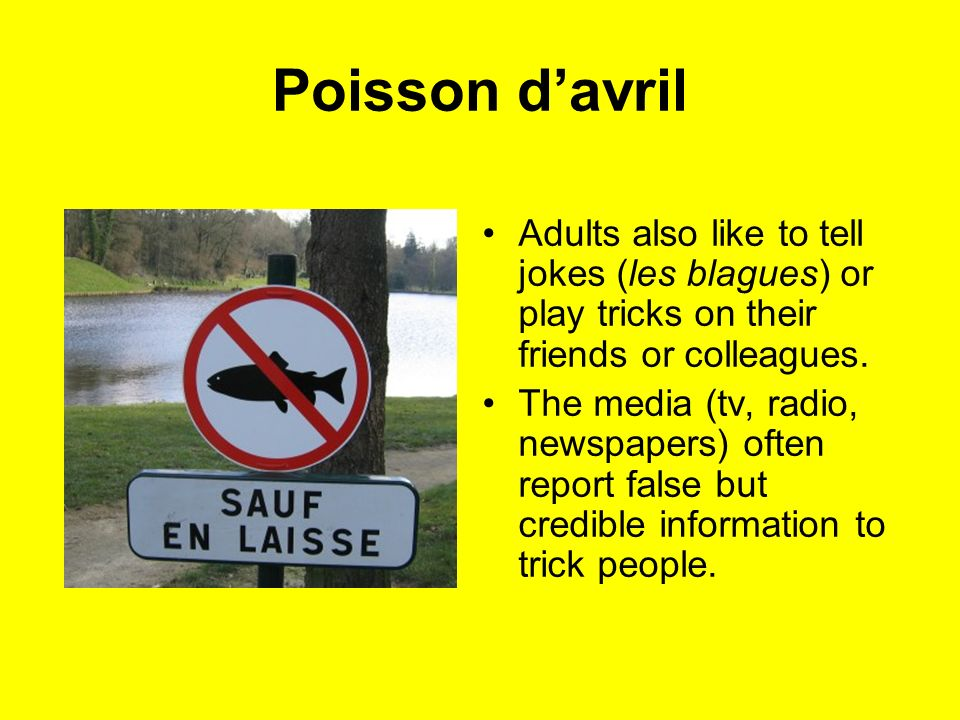 Poisson davril Adults also like to tell jokes (les blagues) or play tricks on their friends or colleagues. The media (tv, radio, newspapers) often rep