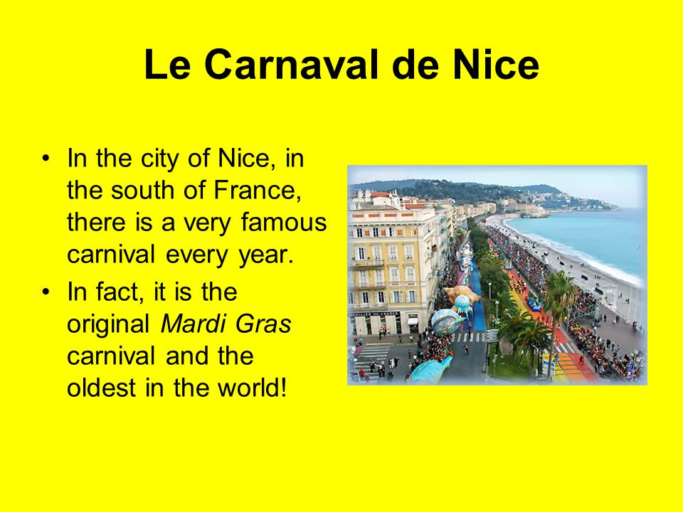 Le Carnaval de Nice In the city of Nice, in the south of France, there is a very famous carnival every year. In fact, it is the original Mardi Gras ca