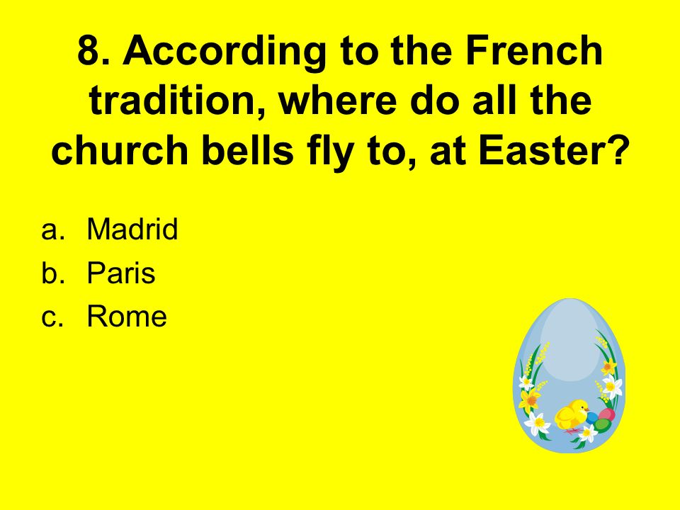 8. According to the French tradition, where do all the church bells fly to, at Easter? a.Madrid b.Paris c.Rome
