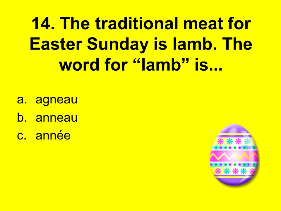 14. The traditional meat for Easter Sunday is lamb. The word for lamb is... a.agneau b.anneau c.année