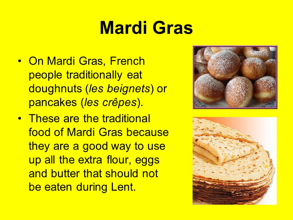 Mardi Gras On Mardi Gras, French people traditionally eat doughnuts (les beignets) or pancakes (les crêpes). These are the traditional food of Mardi G