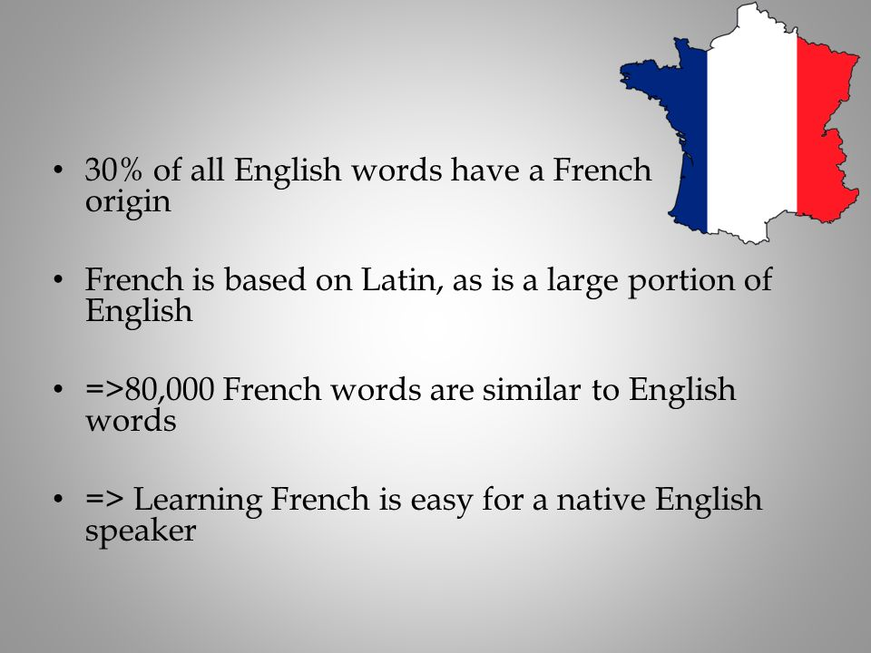 30% of all English words have a French origin French is based on Latin, as is a large portion of English =>80,000 French words are similar to English