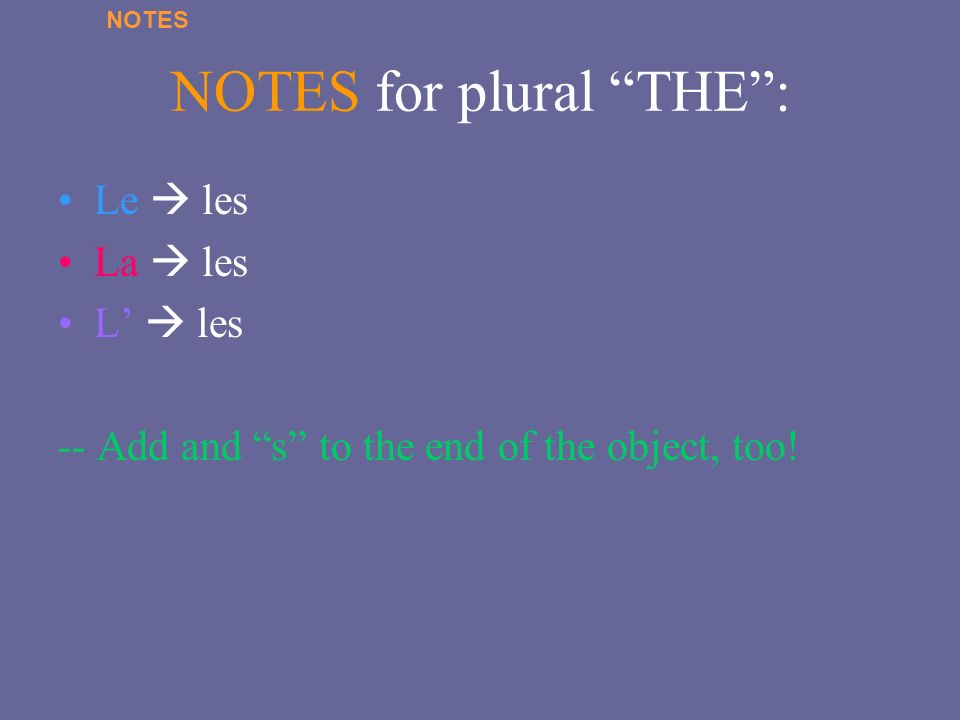 NOTES for plural THE: Le les La les L les -- Add and s to the end of the object, too! NOTES