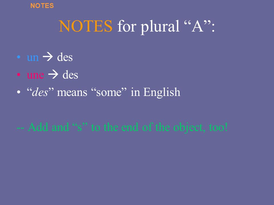 NOTES for plural A: un des une des des means some in English -- Add and s to the end of the object, too! NOTES