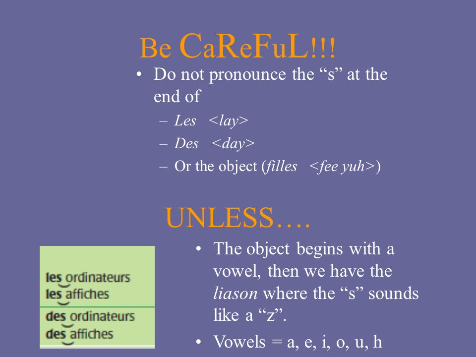 Be C a R e F u L !!! Do not pronounce the s at the end of –Les –Des –Or the object (filles ) UNLESS…. The object begins with a vowel, then we have the