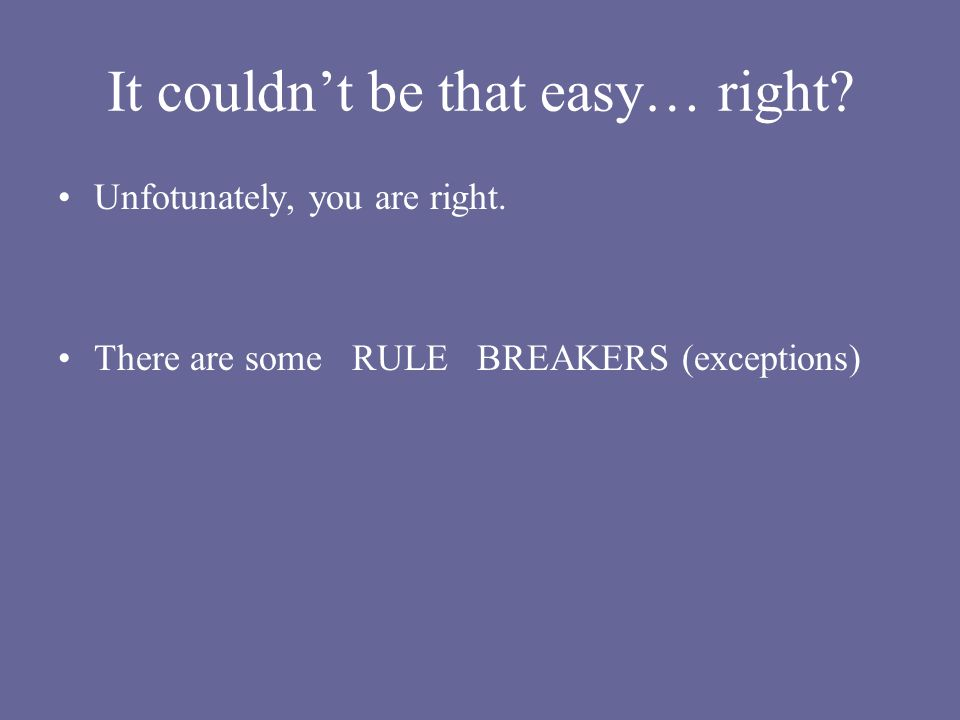 It couldnt be that easy… right? Unfotunately, you are right. There are some RULE BREAKERS (exceptions)