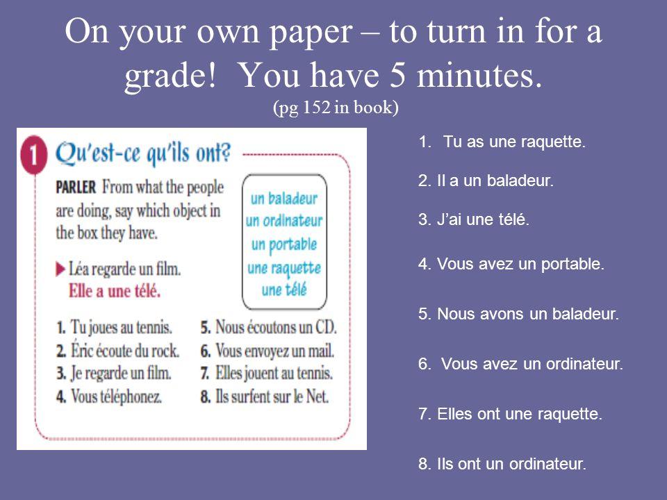 On your own paper – to turn in for a grade! You have 5 minutes. (pg 152 in book) 2. Il a un baladeur. 1.Tu as une raquette. 3. Jai une télé. 4. Vous a
