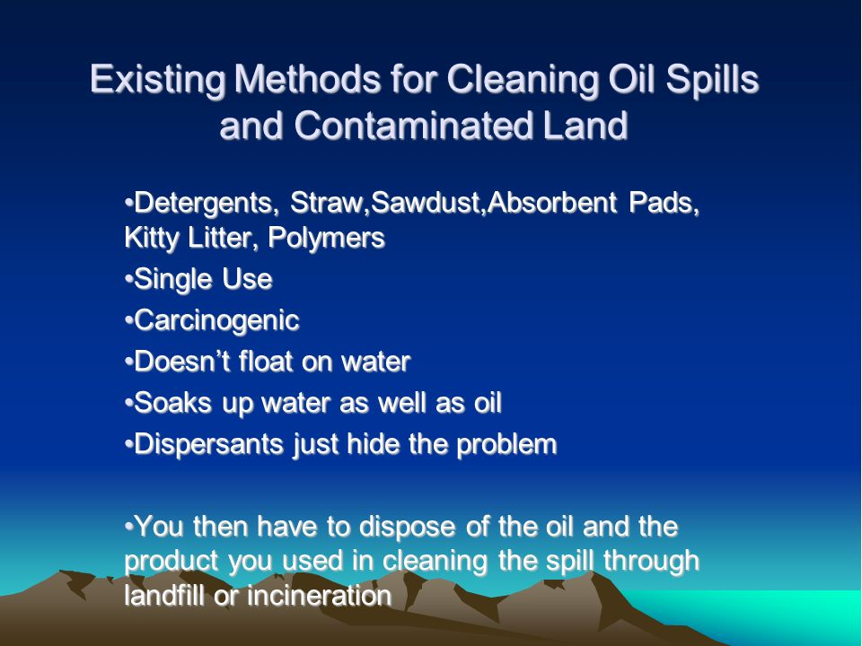 Existing Methods for Cleaning Oil Spills and Contaminated Land Detergents, Straw,Sawdust,Absorbent Pads, Kitty Litter, PolymersDetergents, Straw,Sawdu