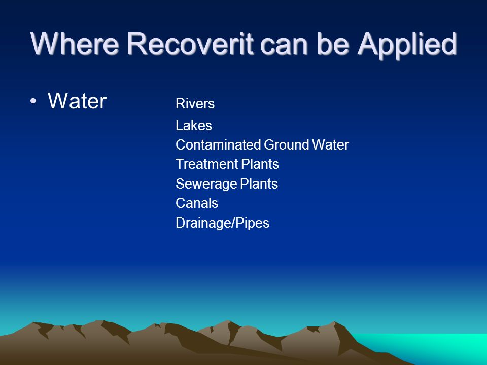 Where Recoverit can be Applied Water Rivers Lakes Contaminated Ground Water Treatment Plants Sewerage Plants Canals Drainage/Pipes