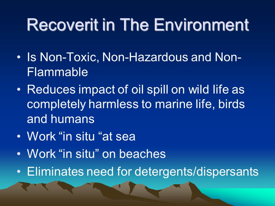 Recoverit in The Environment Is Non-Toxic, Non-Hazardous and Non- Flammable Reduces impact of oil spill on wild life as completely harmless to marine