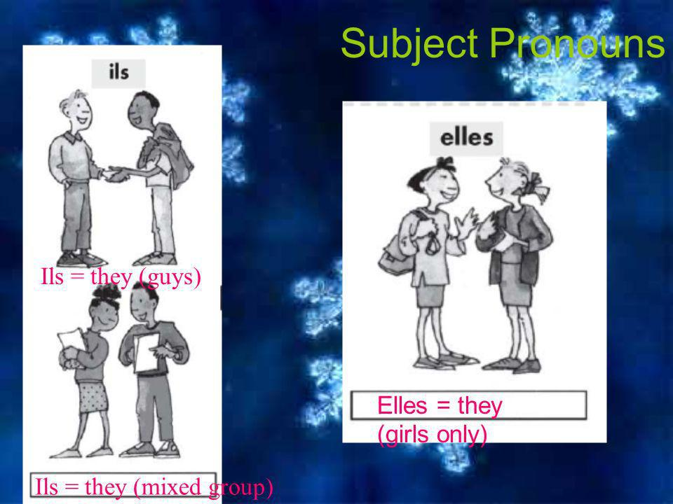 Subject Pronouns Ils = they (guys) Elles = they (girls only) Ils = they (mixed group)