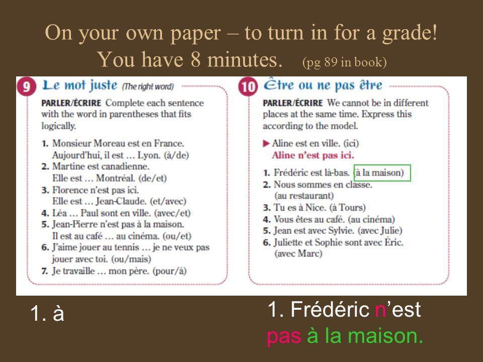 On your own paper – to turn in for a grade! You have 8 minutes. (pg 89 in book) 1. à 1. Frédéric nest pas à la maison.