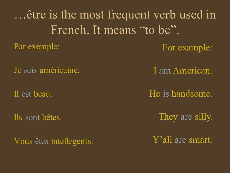 …être is the most frequent verb used in French. It means to be. Par exemple: Je suis américaine. Il est beau. Ils sont bêtes. Vous êtes intellegents.