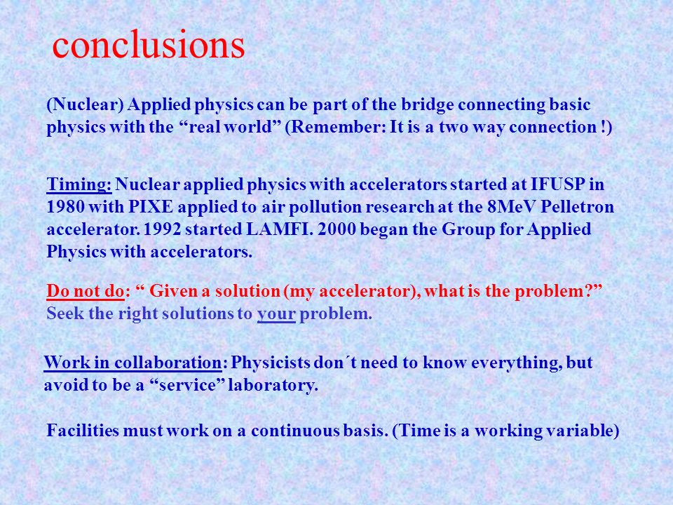 conclusions (Nuclear) Applied physics can be part of the bridge connecting basic physics with the real world (Remember: It is a two way connection !)