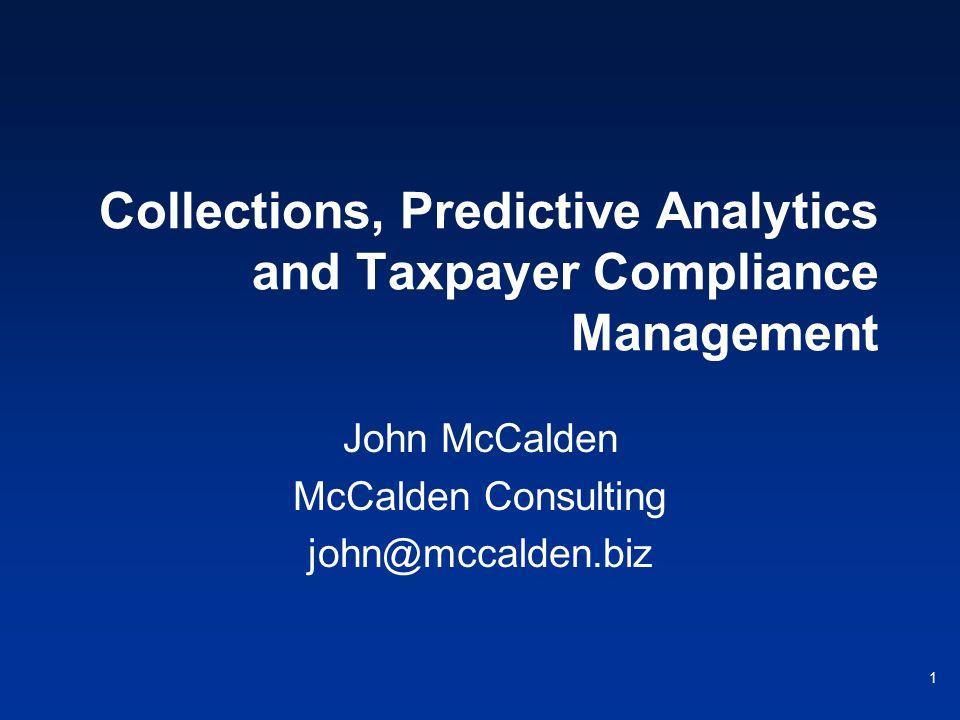 1 Collections, Predictive Analytics and Taxpayer Compliance Management John McCalden McCalden Consulting john@mccalden.biz