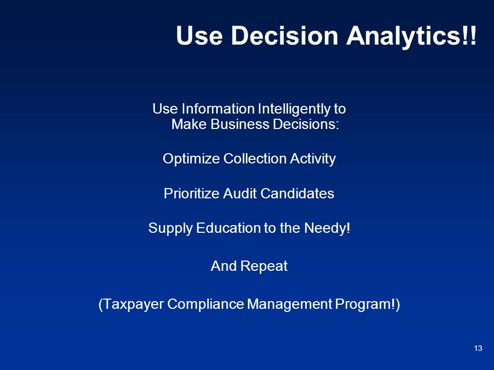 13 Use Decision Analytics!! Use Information Intelligently to Make Business Decisions: Optimize Collection Activity Prioritize Audit Candidates Supply
