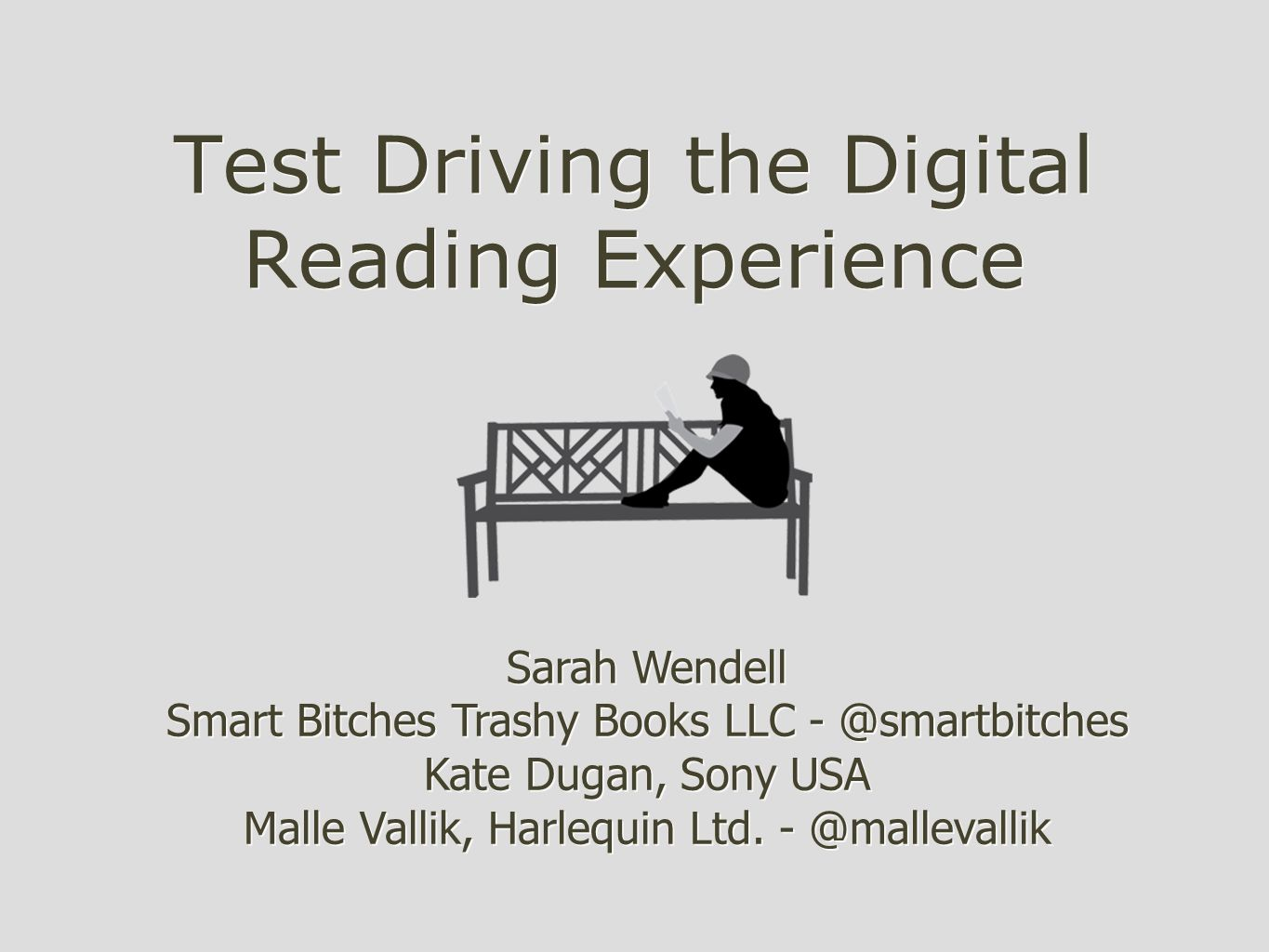 Test Driving the Digital Reading Experience Sarah Wendell Smart Bitches Trashy Books LLC - @smartbitches Kate Dugan, Sony USA Malle Vallik, Harlequin Ltd.