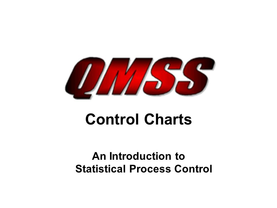 http://www.qmss.biz Control Charts Real Life Examples Process: Driving to Work Average Time: 12 minutes Standard Deviation: 2.5 minutes Common Causes –Wind speed, miss one green light, driving speed, number of cars on road, time when leaving house, rainy weather Special Causes –Stop for school bus crossing, traffic accident, pulled over for speeding, poor weather conditions, car mechanical problems, construction detour, stoplights not working properly, train crossing