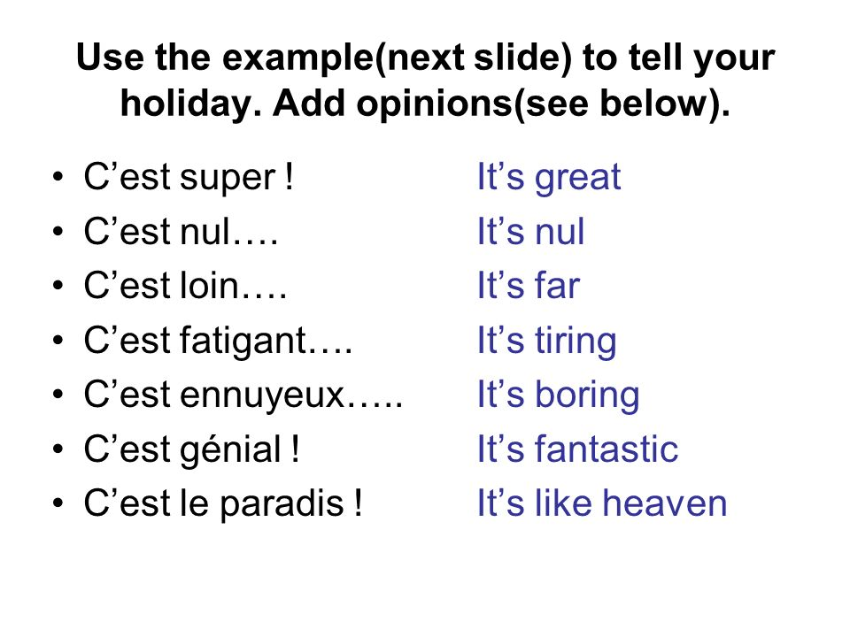 Use the example(next slide) to tell your holiday. Add opinions(see below). Cest super !Its great Cest nul….Its nul Cest loin….Its far Cest fatigant….I