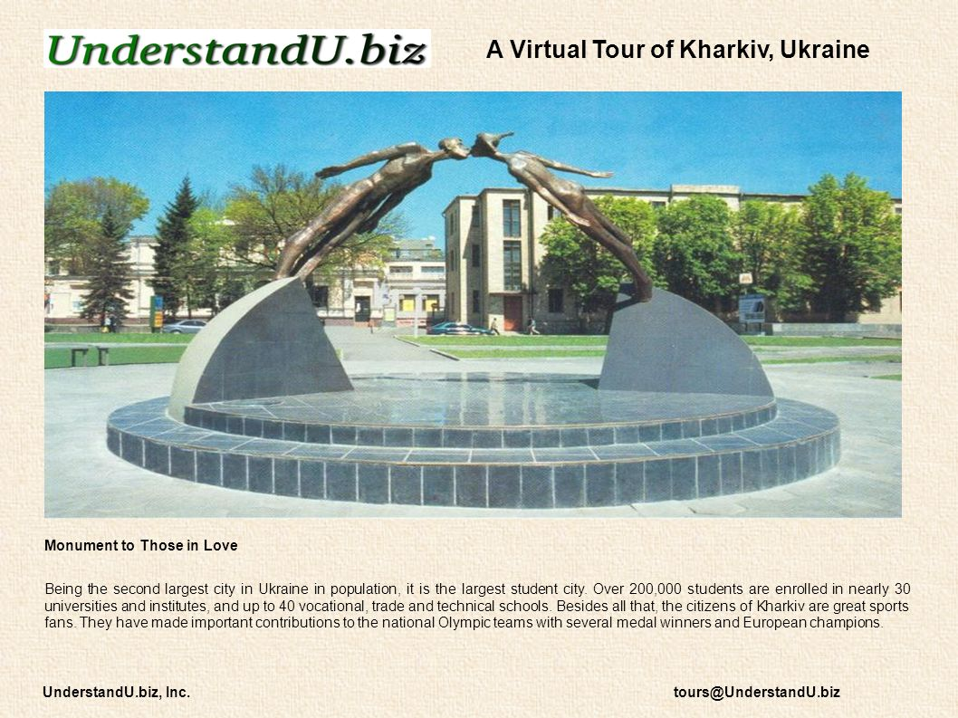 Monument to Those in Love Being the second largest city in Ukraine in population, it is the largest student city. Over 200,000 students are enrolled i