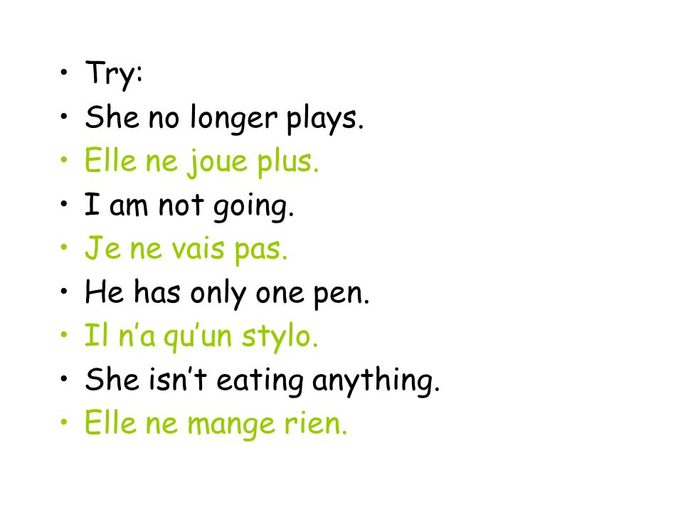 Try: She no longer plays. Elle ne joue plus. I am not going. Je ne vais pas. He has only one pen. Il na quun stylo. She isnt eating anything. Elle ne