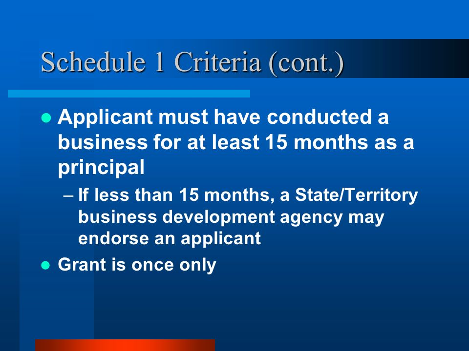 Schedule 1 Criteria (cont.) Applicant must have conducted a business for at least 15 months as a principal –If less than 15 months, a State/Territory business development agency may endorse an applicant Grant is once only