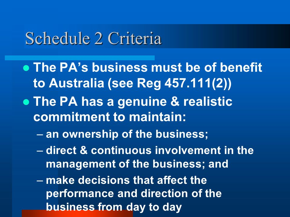 Schedule 2 Criteria The PAs business must be of benefit to Australia (see Reg (2)) The PA has a genuine & realistic commitment to maintain: –an ownership of the business; –direct & continuous involvement in the management of the business; and –make decisions that affect the performance and direction of the business from day to day
