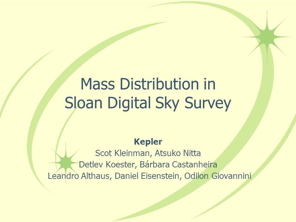 Mass Distribution in Sloan Digital Sky Survey Kepler Scot Kleinman, Atsuko Nitta Detlev Koester, Bárbara Castanheira Leandro Althaus, Daniel Eisenstein, Odilon Giovannini