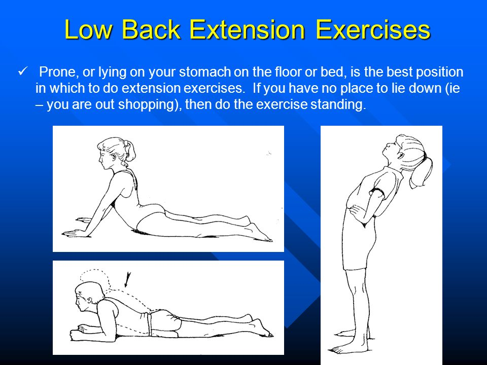 Low Back Extension Exercises Prone, or lying on your stomach on the floor or bed, is the best position in which to do extension exercises. If you have